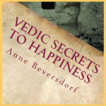 Book – Vedic Secrets to Happiness: Life's Handbook by Anne Beversdorf
