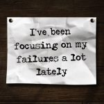 I've been focusing on my failures a lot lately