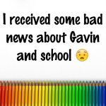 I received some bad news about Gavin and school