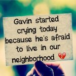 Gavin started crying today because he's afraid to live in our neighborhood