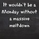 It wouldn't be a Monday without a massive meltdown