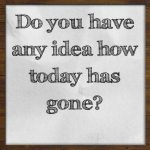 Do you have any idea how today has gone?