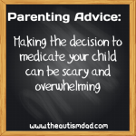 Parenting Advice: Making the decision to medicate your child can be scary and overwhelming