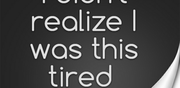 I didn't realize I was this tired