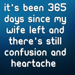 It's been 365 days since my wife left and there's still confusion and heartache