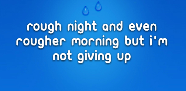 Rough night and even rougher morning but I'm not giving up