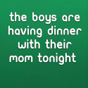 The boys are having dinner with their Mom tonight