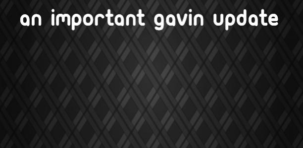 An important Gavin update