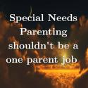 Special Needs Parenting shouldn't be a one parent job
