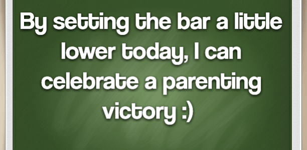 By setting the bar a little lower today, I can celebrate a parenting victory :)