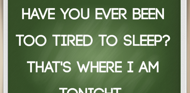 Have you ever been too tired to sleep? That's where I am tonight