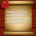 How do your kids handle anticipation of Christmas?