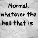 Normal, whatever the hell that is