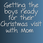 Getting the boys ready for their Christmas visit with Mom