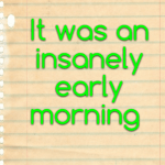It was an insanely early morning