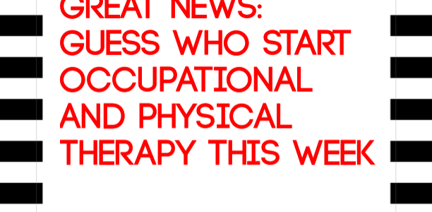 GREAT NEWS: Guess who start Occupational and Physical Therapy This Week