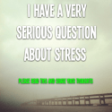 I have a very serious question about stress