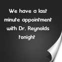 We have a last minute appointment with Dr. Reynolds tonight