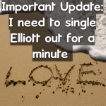 Important Update: I need to single Elliott out for a minute