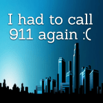 I had to call 911 again :(