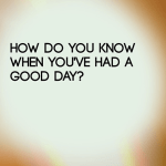 How do you know when you've had a good day?