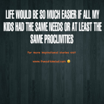 Life would be so much easier if all my kids had the same needs or at least the same proclivities