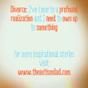 Divorce: I've come to a profound realization and I need to own up to something