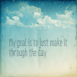 My goal is to just make it through the day