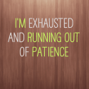 I'm exhausted and running out of patience