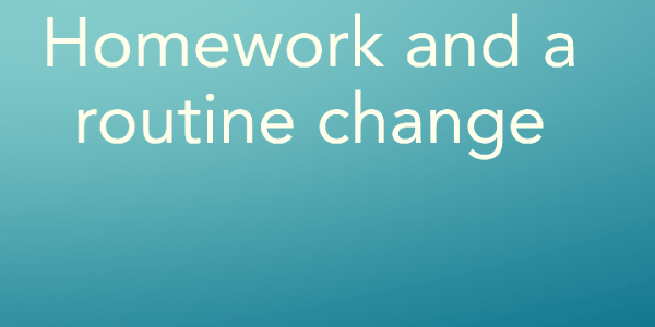 Homework and a routine change