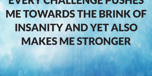 Every challenge pushes me towards the brink of insanity and yet also makes me stronger