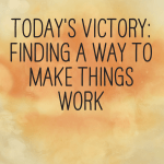 Today's Victory: Finding a way to make things work