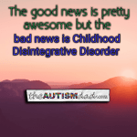 The good news is pretty awesome and the bad news is Childhood Disintegrative Disorder