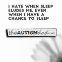 I hate when sleep eludes me, even when I have a chance to sleep