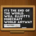 It's the end of the world. Well, it's the end of Elliott's Minecraft world anyway