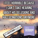 I feel horrible because I can't take hearing about his delusions and hallucinations anymore