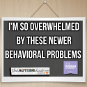 I'm so overwhelmed by these newer behavioral problems