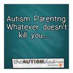 #Autism Parenting: Whatever doesn't kill you…..
