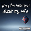 Why I'm worried about my wife
