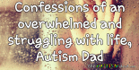 Confessions of an overwhelmed and struggling with life, #Autism Dad