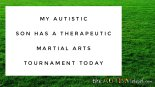 My #Autistic son has a therapeutic Martial Arts tournament today