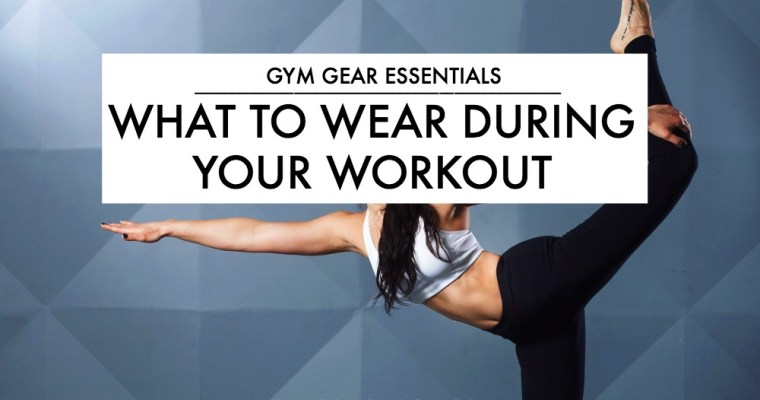 Gym Gear Essentials: What To Wear During Your Workout