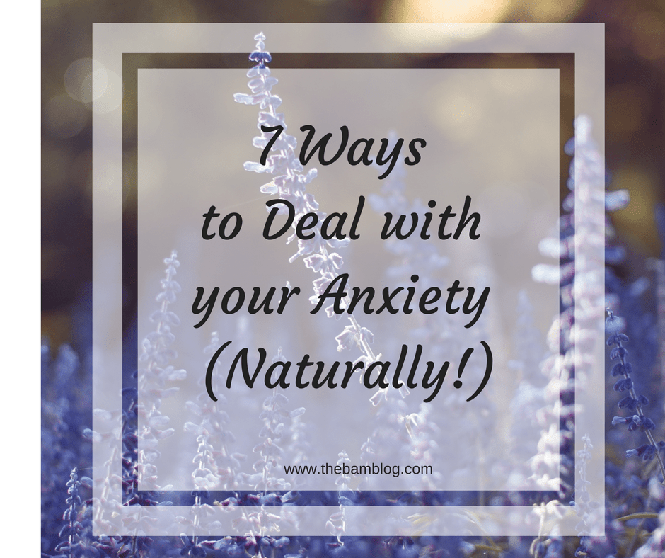 7 Ways to Deal with Your Anxiety (Naturally!!)