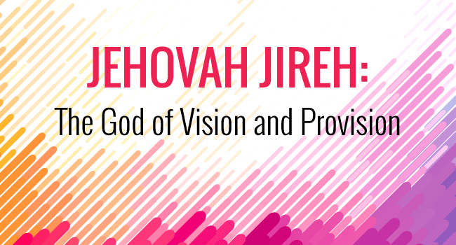 Jehovah Jireh: The God of Vision and Provision