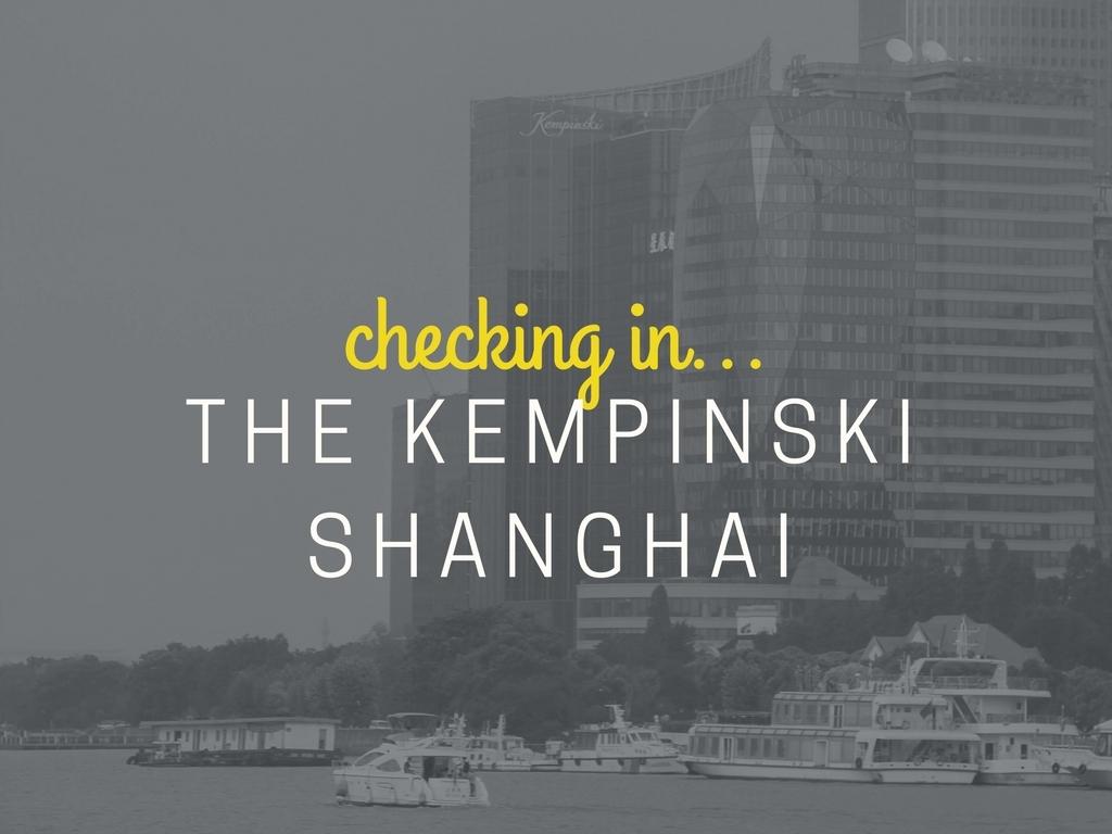 CHECKING IN : THE KEMPINSKI SHANGHAI