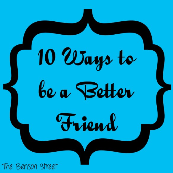 10 Ways to be a Better Friend at www.thebensonstreet.com