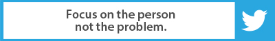 The Best Advice So Far: Focus on the person not the problem.