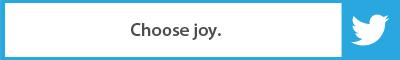 The Best Advice So Far: Choose joy