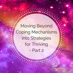 Part 2 – Moving Beyond Coping Mechanisms into Strategies for Thriving