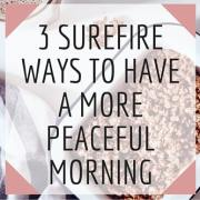 3 SUREFIRE WAYS TO HAVE A MORE PEACEFUL MORNING